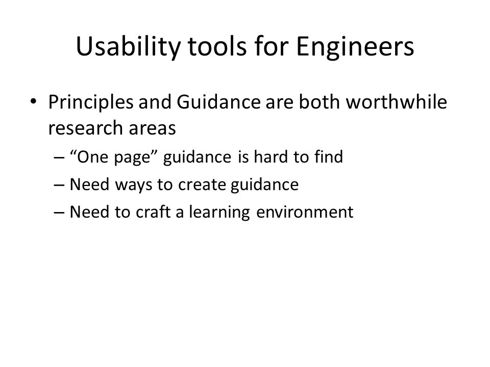 Usability tools for Engineers Principles and Guidance are both worthwhile research areas – One page guidance is hard to find – Need ways to create guidance – Need to craft a learning environment
