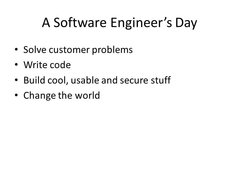 A Software Engineers Day Solve customer problems Write code Build cool, usable and secure stuff Change the world