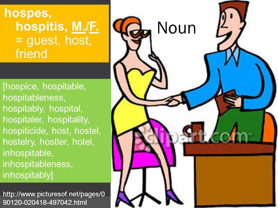 Noun hospes, hospitis, M./F. = guest, host, friend http://www.picturesof.net/pages/0 90120-020418-497042.html [hospice, hospitable, hospitableness, ho