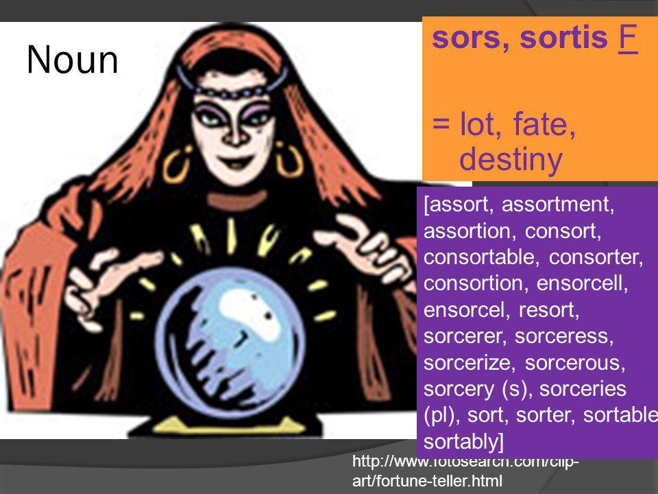 Noun sors, sortis F = lot, fate, destiny http://www.fotosearch.com/clip- art/fortune-teller.html [assort, assortment, assortion, consort, consortable,