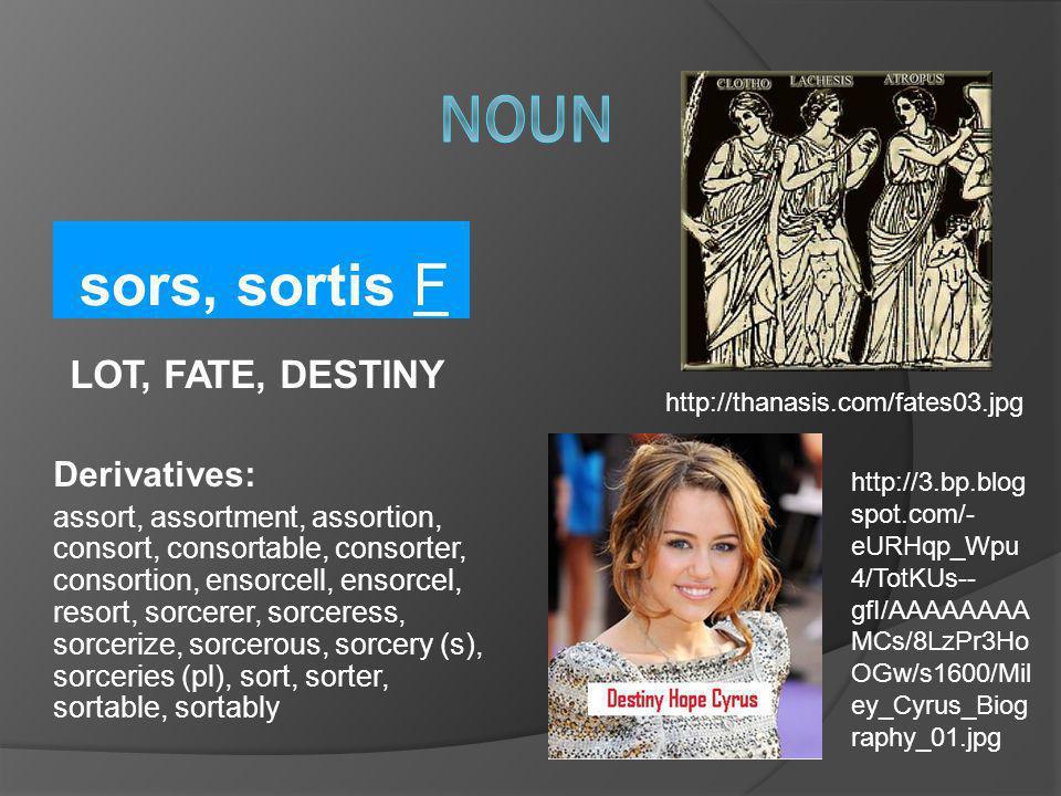 sors, sortis F LOT, FATE, DESTINY Derivatives: assort, assortment, assortion, consort, consortable, consorter, consortion, ensorcell, ensorcel, resort