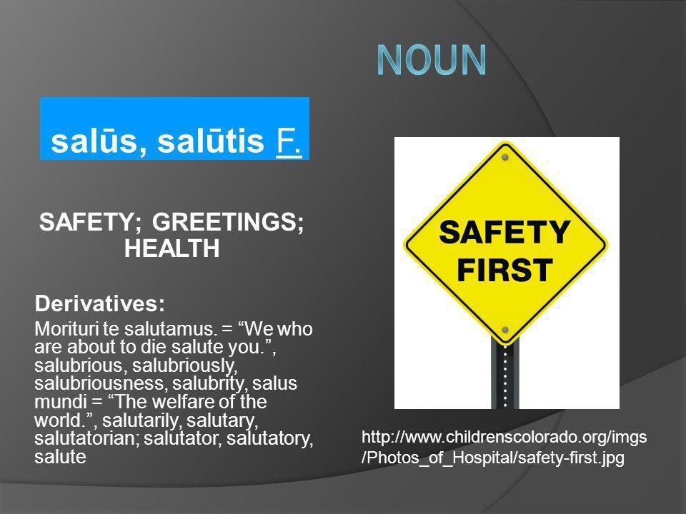 salūs, salūtis F. SAFETY; GREETINGS; HEALTH Derivatives: Morituri te salutamus. = We who are about to die salute you., salubrious, salubriously, salub