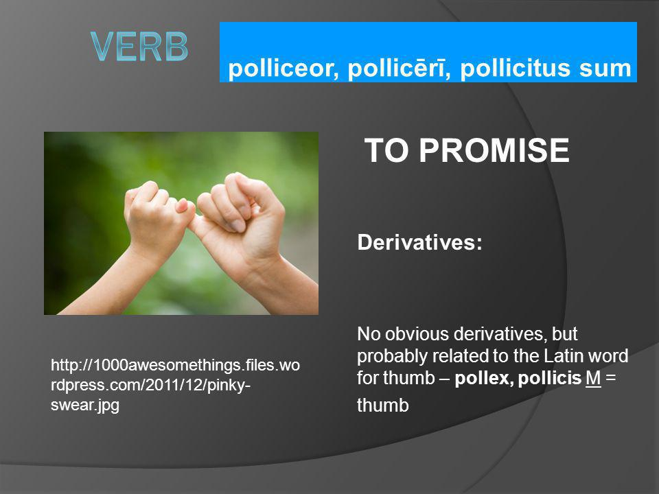 polliceor, pollicērī, pollicitus sum TO PROMISE Derivatives: No obvious derivatives, but probably related to the Latin word for thumb – pollex, pollic