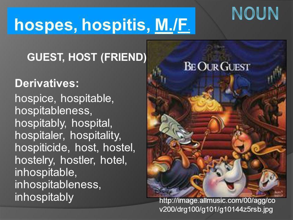 hospes, hospitis, M./F. GUEST, HOST (FRIEND) Derivatives: hospice, hospitable, hospitableness, hospitably, hospital, hospitaler, hospitality, hospitic