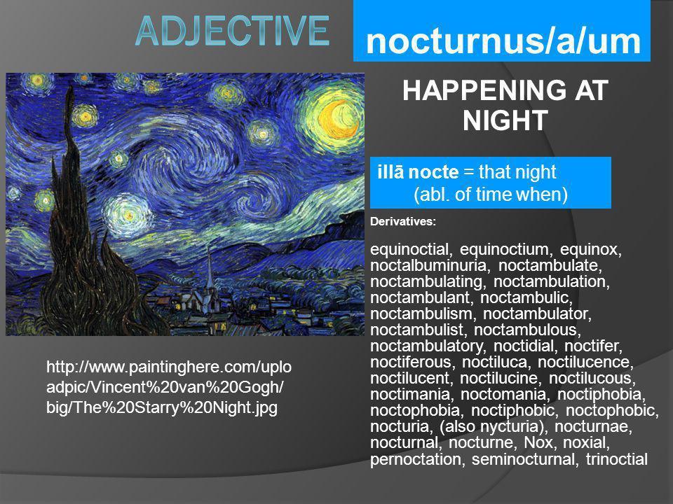 nocturnus/a/um HAPPENING AT NIGHT Derivatives: equinoctial, equinoctium, equinox, noctalbuminuria, noctambulate, noctambulating, noctambulation, nocta