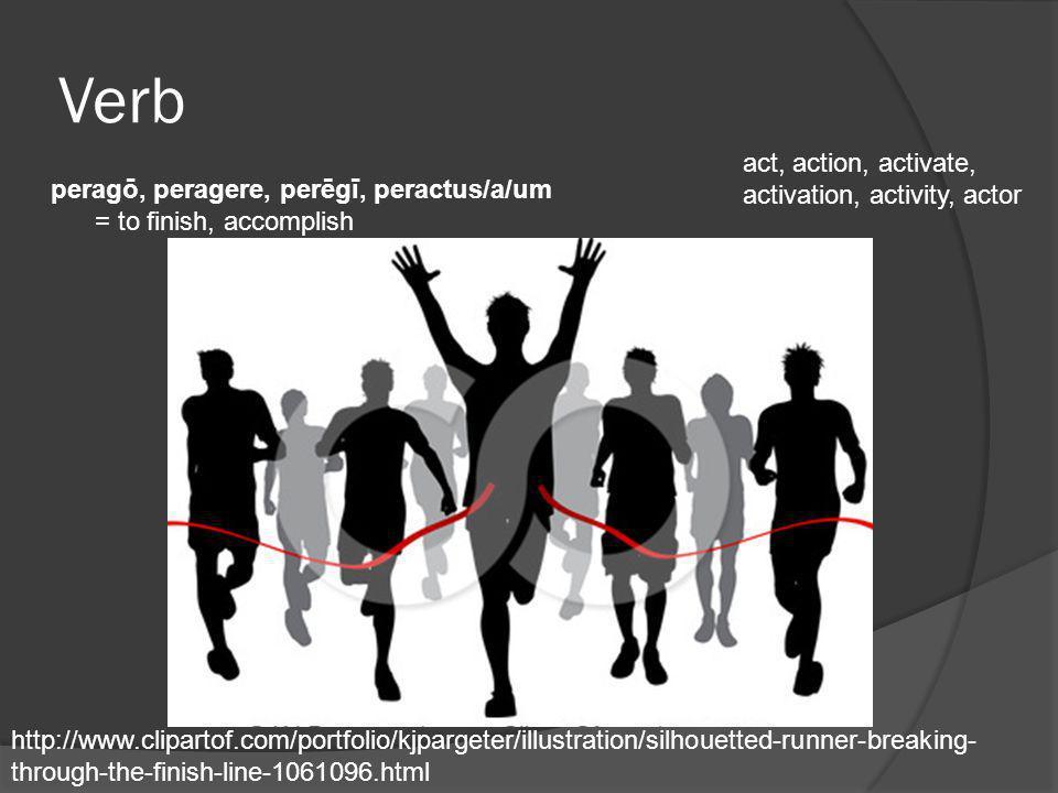 Verb peragō, peragere, perēgī, peractus/a/um = to finish, accomplish act, action, activate, activation, activity, actor http://www.clipartof.com/portf