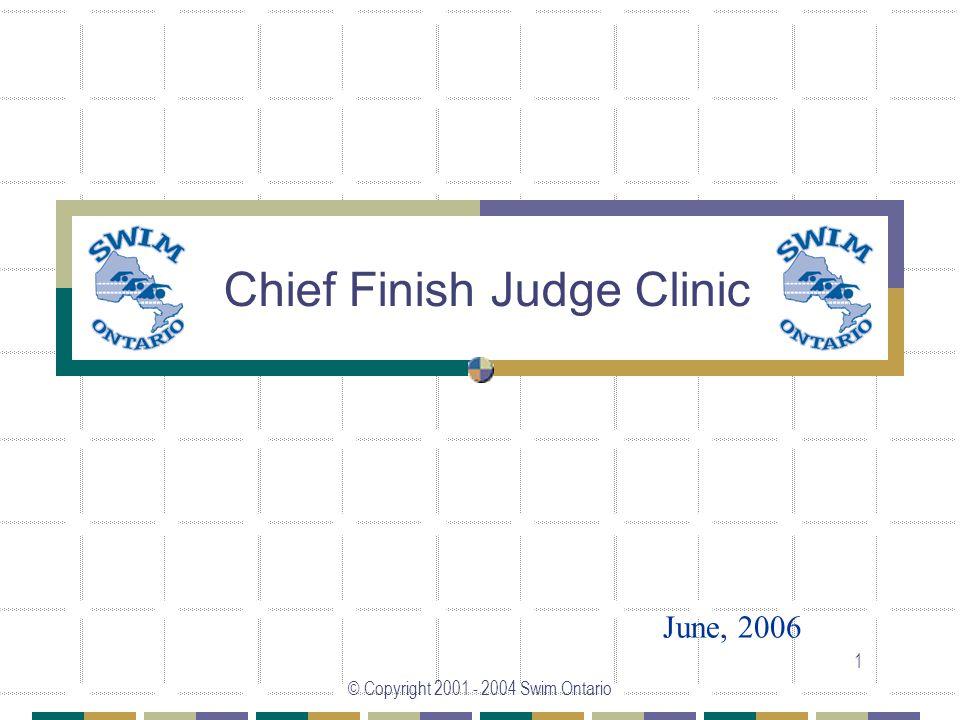 © Copyright 2001 - 2004 Swim Ontario 1 Chief Finish Judge Clinic June, 2006