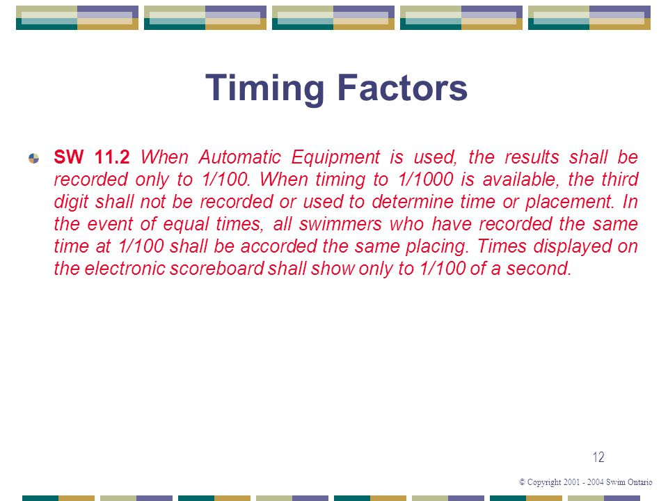© Copyright 2001 - 2004 Swim Ontario 12 Timing Factors SW 11.2 When Automatic Equipment is used, the results shall be recorded only to 1/100.