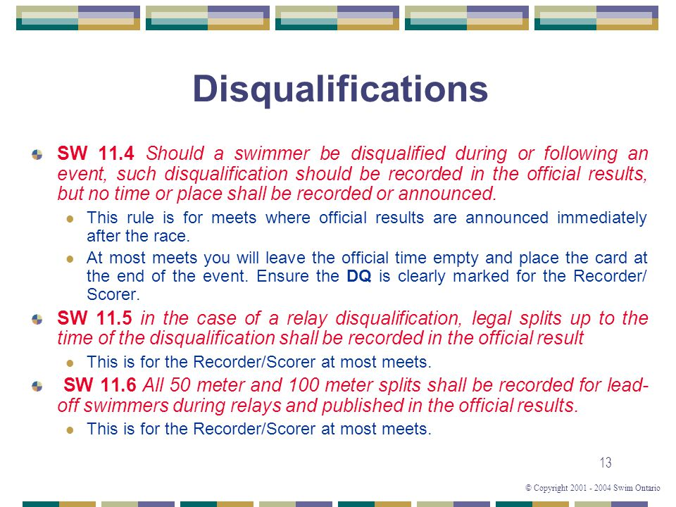 © Copyright 2001 - 2004 Swim Ontario 13 Disqualifications SW 11.4 Should a swimmer be disqualified during or following an event, such disqualification should be recorded in the official results, but no time or place shall be recorded or announced.