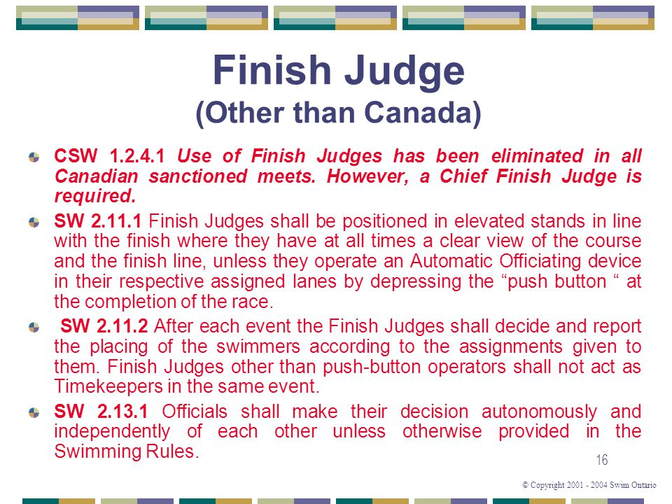 © Copyright 2001 - 2004 Swim Ontario 16 Finish Judge (Other than Canada) CSW 1.2.4.1 Use of Finish Judges has been eliminated in all Canadian sanctioned meets.