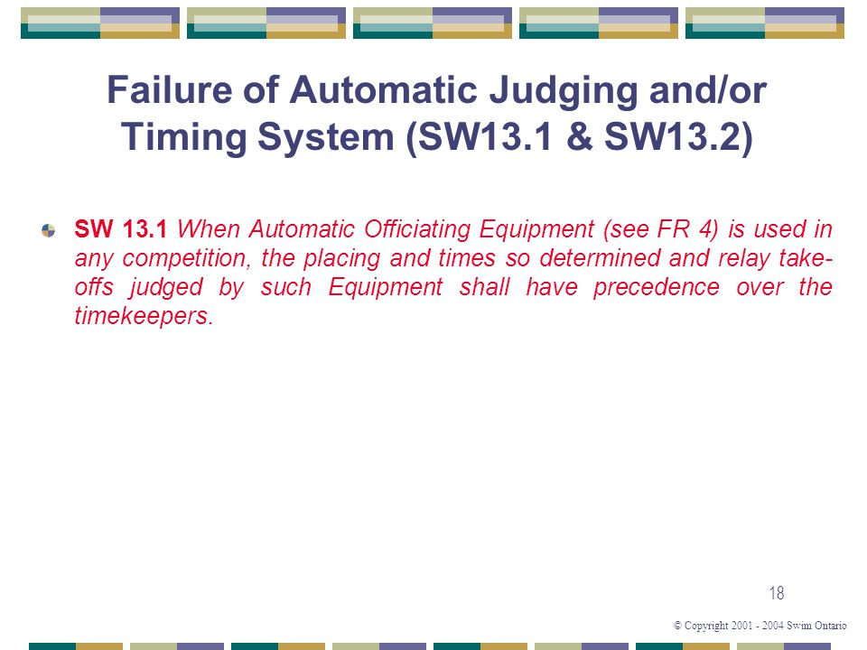 © Copyright 2001 - 2004 Swim Ontario 18 Failure of Automatic Judging and/or Timing System (SW13.1 & SW13.2) SW 13.1 When Automatic Officiating Equipment (see FR 4) is used in any competition, the placing and times so determined and relay take- offs judged by such Equipment shall have precedence over the timekeepers.