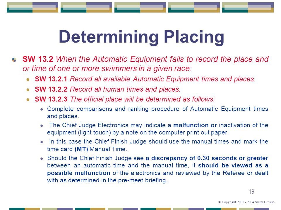 © Copyright 2001 - 2004 Swim Ontario 19 Determining Placing SW 13.2 When the Automatic Equipment fails to record the place and or time of one or more swimmers in a given race: SW 13.2.1 Record all available Automatic Equipment times and places.
