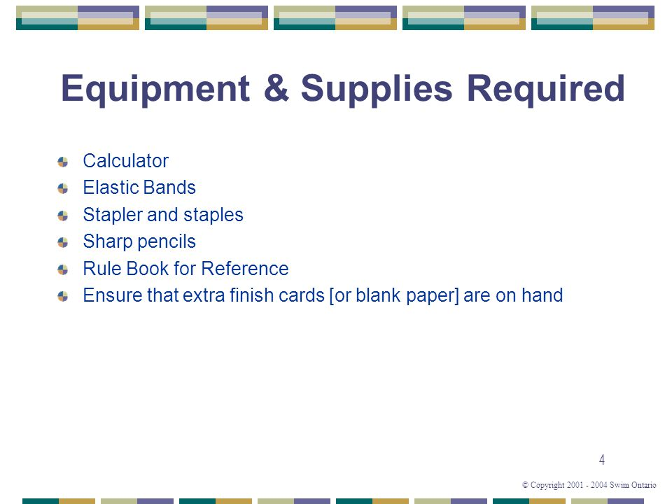 © Copyright 2001 - 2004 Swim Ontario 4 Equipment & Supplies Required Calculator Elastic Bands Stapler and staples Sharp pencils Rule Book for Reference Ensure that extra finish cards [or blank paper] are on hand