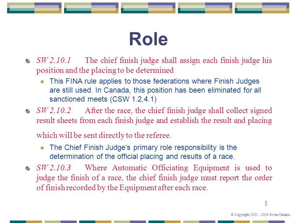 © Copyright 2001 - 2004 Swim Ontario 5 Role SW 2.10.1The chief finish judge shall assign each finish judge his position and the placing to be determined This FINA rule applies to those federations where Finish Judges are still used.