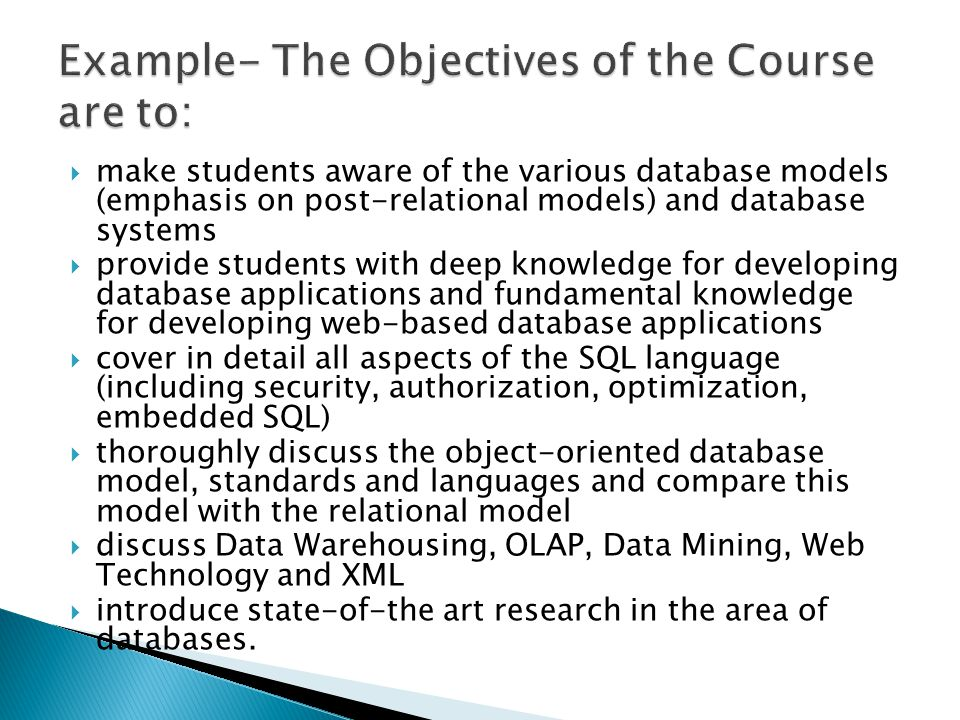 make students aware of the various database models (emphasis on post-relational models) and database systems provide students with deep knowledge for developing database applications and fundamental knowledge for developing web-based database applications cover in detail all aspects of the SQL language (including security, authorization, optimization, embedded SQL) thoroughly discuss the object-oriented database model, standards and languages and compare this model with the relational model discuss Data Warehousing, OLAP, Data Mining, Web Technology and XML introduce state-of-the art research in the area of databases.