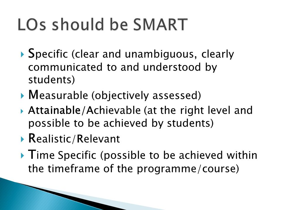 S pecific (clear and unambiguous, clearly communicated to and understood by students) M easurable (objectively assessed) Attainable/Achievable (at the right level and possible to be achieved by students) R ealistic/ R elevant T ime Specific (possible to be achieved within the timeframe of the programme/course)