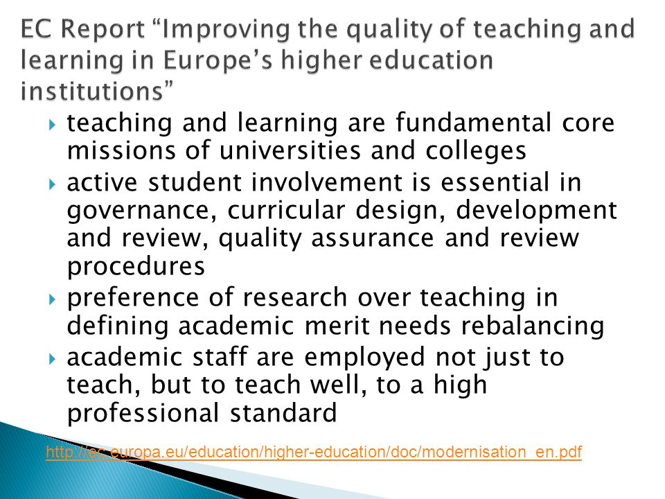 teaching and learning are fundamental core missions of universities and colleges active student involvement is essential in governance, curricular design, development and review, quality assurance and review procedures preference of research over teaching in defining academic merit needs rebalancing academic staff are employed not just to teach, but to teach well, to a high professional standard http://ec.europa.eu/education/higher-education/doc/modernisation_en.pdf
