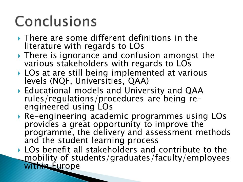 There are some different definitions in the literature with regards to LOs There is ignorance and confusion amongst the various stakeholders with regards to LOs LOs at are still being implemented at various levels (NQF, Universities, QAA) Educational models and University and QAA rules/regulations/procedures are being re- engineered using LOs Re-engineering academic programmes using LOs provides a great opportunity to improve the programme, the delivery and assessment methods and the student learning process LOs benefit all stakeholders and contribute to the mobility of students/graduates/faculty/employees within Europe