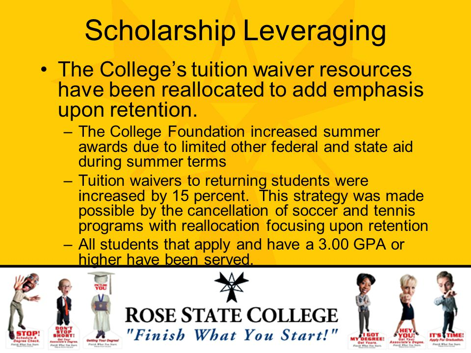 Scholarship Leveraging The Colleges tuition waiver resources have been reallocated to add emphasis upon retention. –The College Foundation increased s