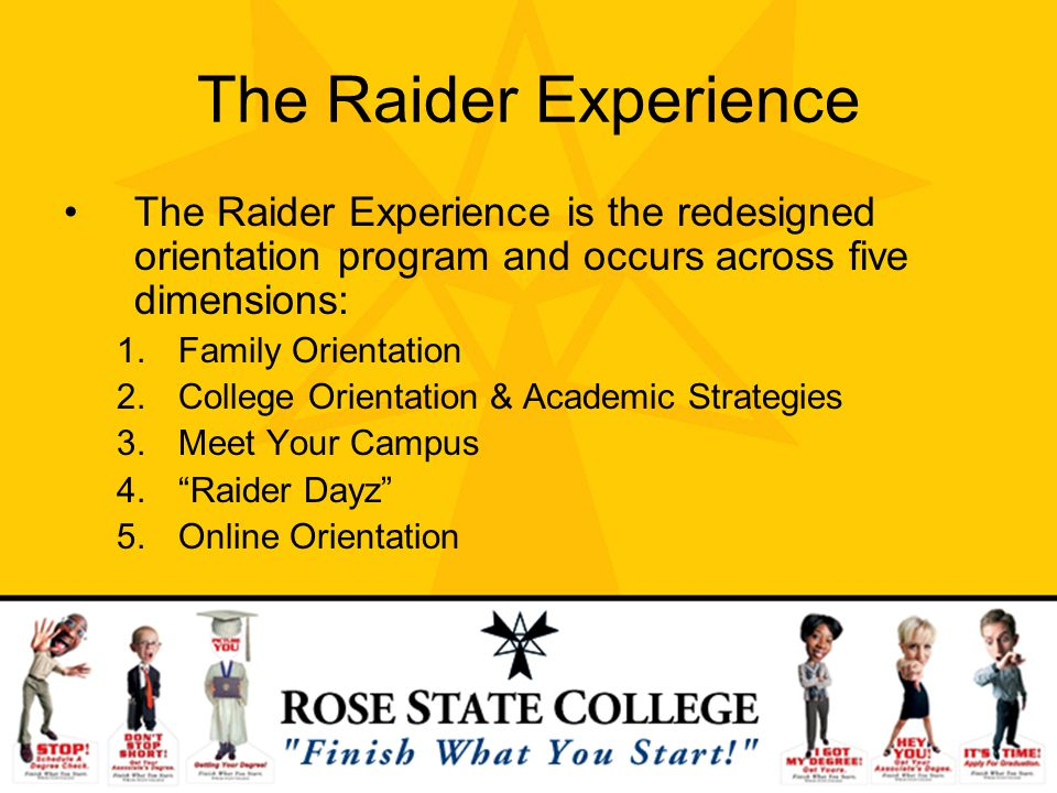 The Raider Experience The Raider Experience is the redesigned orientation program and occurs across five dimensions: 1.Family Orientation 2.College Or