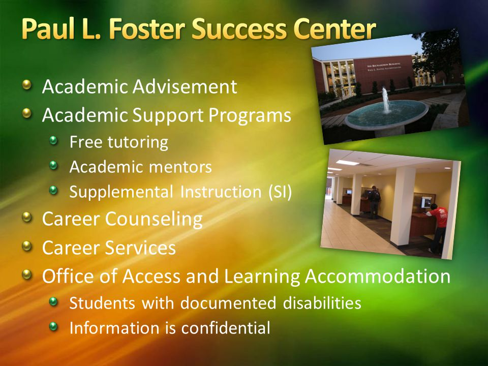 Academic Advisement Academic Support Programs Free tutoring Academic mentors Supplemental Instruction (SI) Career Counseling Career Services Office of Access and Learning Accommodation Students with documented disabilities Information is confidential