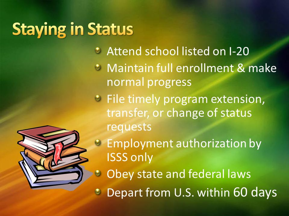 Attend school listed on I-20 Maintain full enrollment & make normal progress File timely program extension, transfer, or change of status requests Employment authorization by ISSS only Obey state and federal laws Depart from U.S.