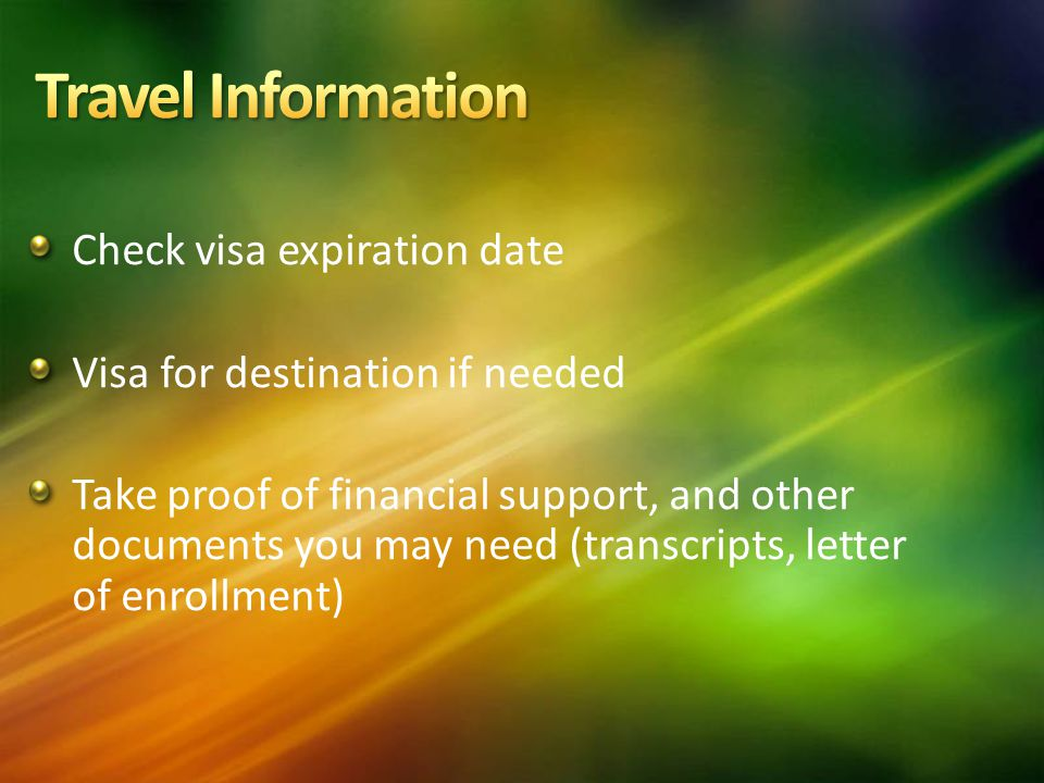 Check visa expiration date Visa for destination if needed Take proof of financial support, and other documents you may need (transcripts, letter of enrollment)