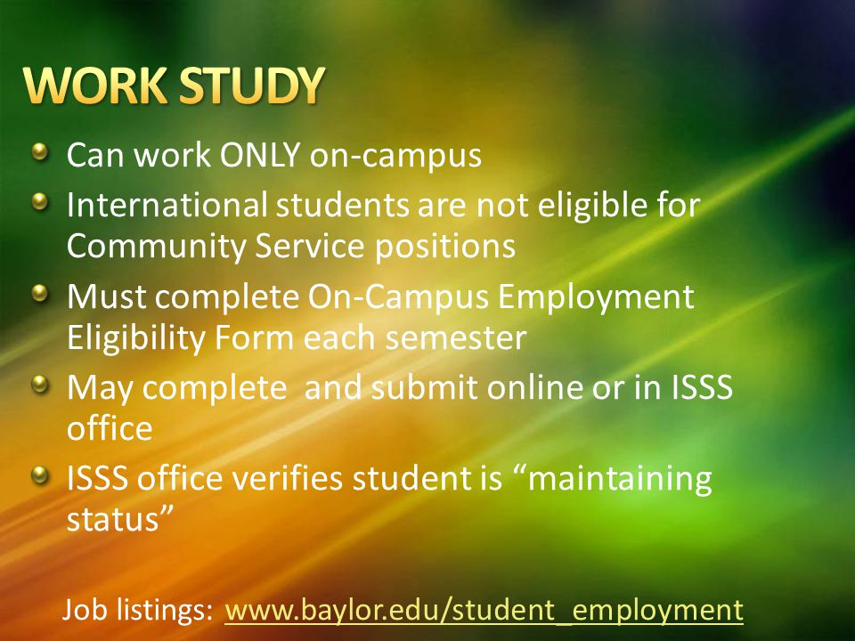 Can work ONLY on-campus International students are not eligible for Community Service positions Must complete On-Campus Employment Eligibility Form each semester May complete and submit online or in ISSS office ISSS office verifies student is maintaining status Job listings: