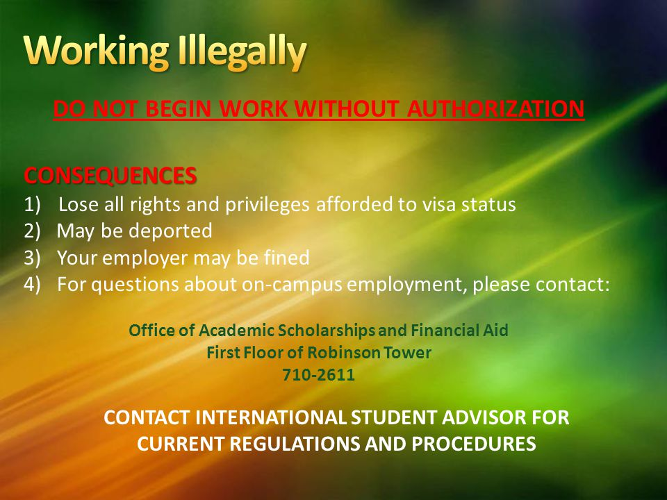 CONTACT INTERNATIONAL STUDENT ADVISOR FOR CURRENT REGULATIONS AND PROCEDURES DO NOT BEGIN WORK WITHOUT AUTHORIZATIONCONSEQUENCES 1) Lose all rights and privileges afforded to visa status 2) May be deported 3)Your employer may be fined 4)For questions about on-campus employment, please contact: Office of Academic Scholarships and Financial Aid First Floor of Robinson Tower