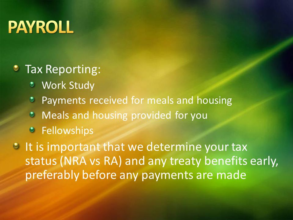 Tax Reporting: Work Study Payments received for meals and housing Meals and housing provided for you Fellowships It is important that we determine your tax status (NRA vs RA) and any treaty benefits early, preferably before any payments are made