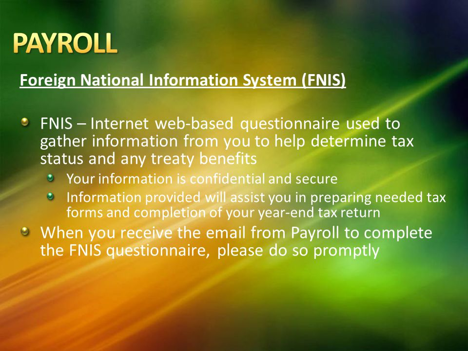 Foreign National Information System (FNIS) FNIS – Internet web-based questionnaire used to gather information from you to help determine tax status and any treaty benefits Your information is confidential and secure Information provided will assist you in preparing needed tax forms and completion of your year-end tax return When you receive the email from Payroll to complete the FNIS questionnaire, please do so promptly