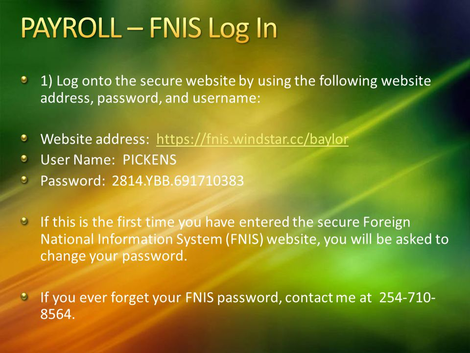 1) Log onto the secure website by using the following website address, password, and username: Website address:   User Name: PICKENS Password: 2814.YBB If this is the first time you have entered the secure Foreign National Information System (FNIS) website, you will be asked to change your password.