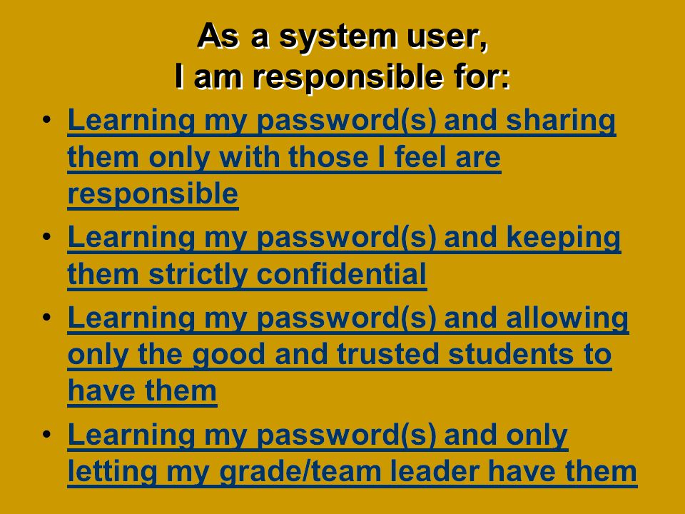 As a system user, I am responsible for: Learning my password(s) and sharing them only with those I feel are responsibleLearning my password(s) and sharing them only with those I feel are responsible Learning my password(s) and keeping them strictly confidentialLearning my password(s) and keeping them strictly confidential Learning my password(s) and allowing only the good and trusted students to have themLearning my password(s) and allowing only the good and trusted students to have them Learning my password(s) and only letting my grade/team leader have themLearning my password(s) and only letting my grade/team leader have them Learning my password(s) and sharing them only with those I feel are responsibleLearning my password(s) and sharing them only with those I feel are responsible Learning my password(s) and keeping them strictly confidentialLearning my password(s) and keeping them strictly confidential Learning my password(s) and allowing only the good and trusted students to have themLearning my password(s) and allowing only the good and trusted students to have them Learning my password(s) and only letting my grade/team leader have themLearning my password(s) and only letting my grade/team leader have them