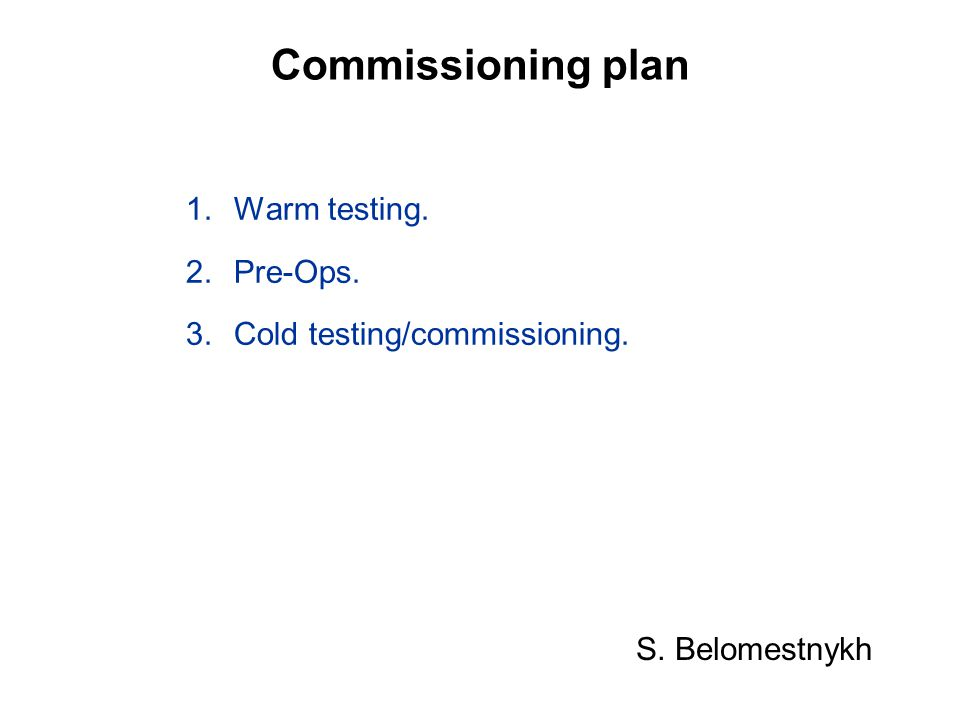 Commissioning plan 1.Warm testing. 2.Pre-Ops. 3.Cold testing/commissioning. S. Belomestnykh