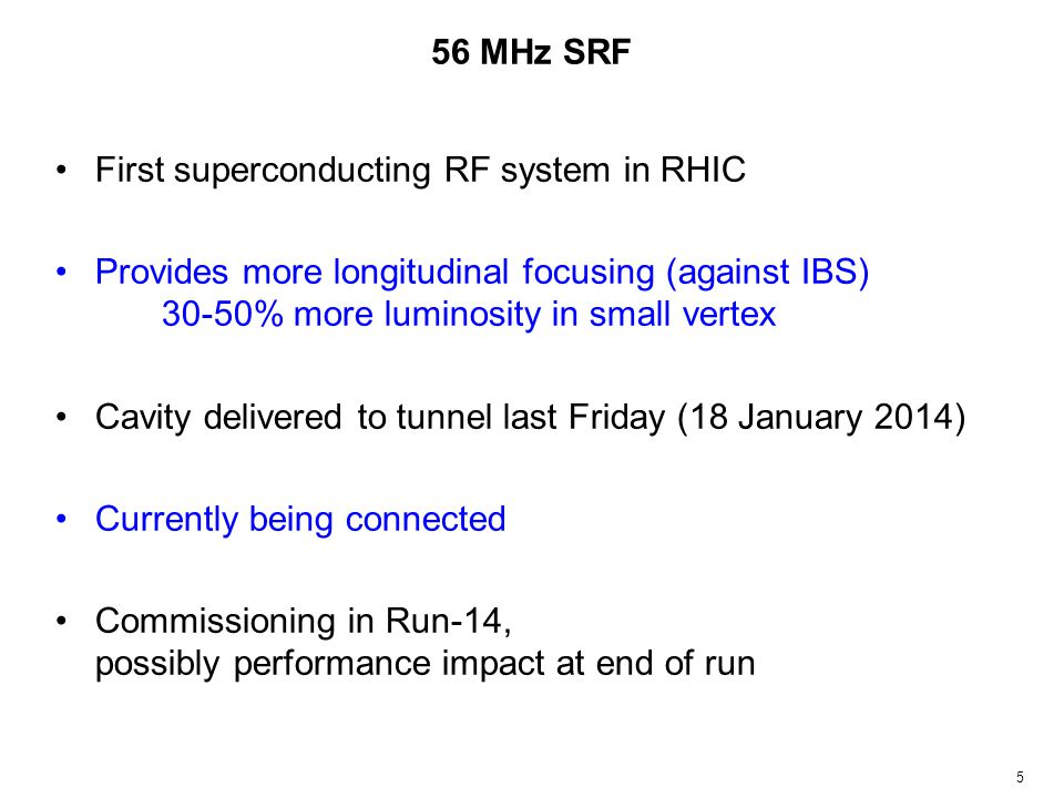 56 MHz SRF First superconducting RF system in RHIC Provides more longitudinal focusing (against IBS) 30-50% more luminosity in small vertex Cavity delivered to tunnel last Friday (18 January 2014) Currently being connected Commissioning in Run-14, possibly performance impact at end of run 5