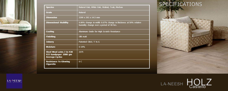 SpeciesNatural Oak, White Oak, Walnut, Teak, Merbau GrainNatural Dimension2200 x 202 x 14.5 mm Dimensional Stability0.80% change in width 0.67% change