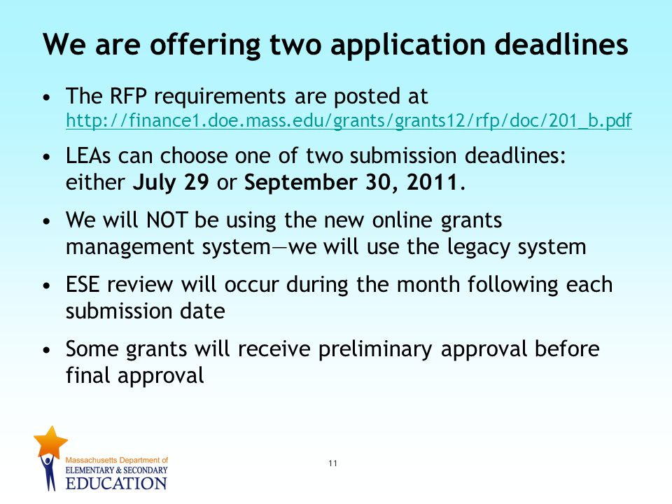 We are offering two application deadlines The RFP requirements are posted at http://finance1.doe.mass.edu/grants/grants12/rfp/doc/201_b.pdf http://finance1.doe.mass.edu/grants/grants12/rfp/doc/201_b.pdf LEAs can choose one of two submission deadlines: either July 29 or September 30, 2011.