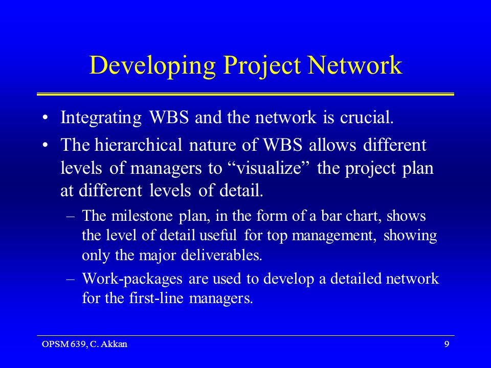 OPSM 639, C. Akkan9 Developing Project Network Integrating WBS and the network is crucial.