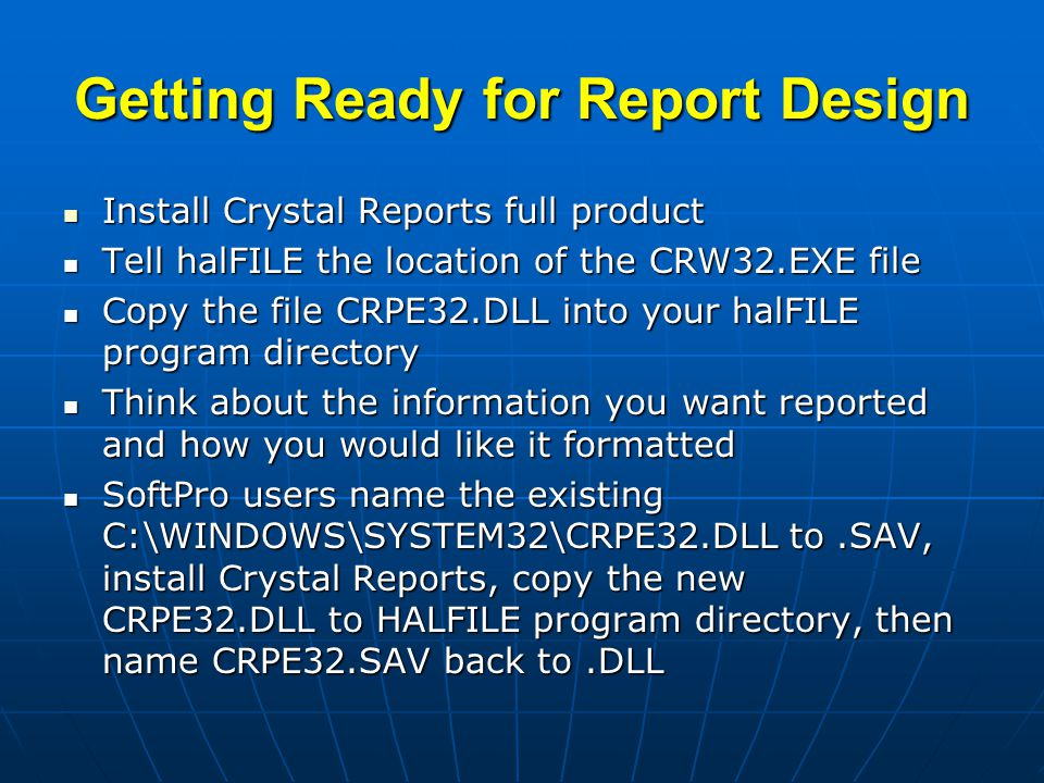 Getting Ready for Report Design Install Crystal Reports full product Install Crystal Reports full product Tell halFILE the location of the CRW32.EXE file Tell halFILE the location of the CRW32.EXE file Copy the file CRPE32.DLL into your halFILE program directory Copy the file CRPE32.DLL into your halFILE program directory Think about the information you want reported and how you would like it formatted Think about the information you want reported and how you would like it formatted SoftPro users name the existing C:\WINDOWS\SYSTEM32\CRPE32.DLL to.SAV, install Crystal Reports, copy the new CRPE32.DLL to HALFILE program directory, then name CRPE32.SAV back to.DLL SoftPro users name the existing C:\WINDOWS\SYSTEM32\CRPE32.DLL to.SAV, install Crystal Reports, copy the new CRPE32.DLL to HALFILE program directory, then name CRPE32.SAV back to.DLL