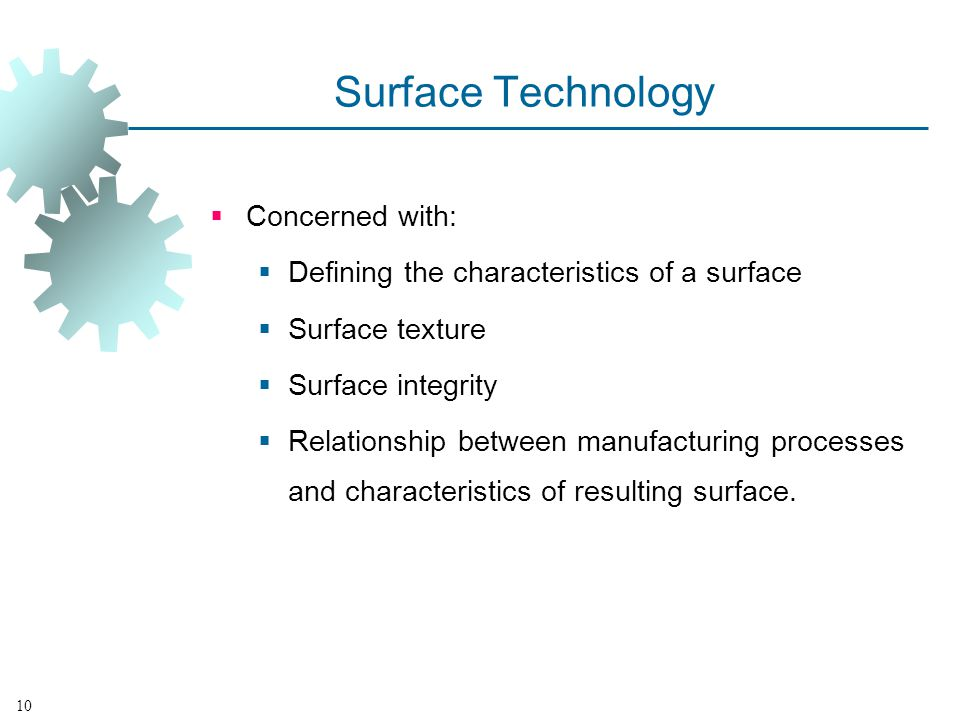 Surface Technology Concerned with: Defining the characteristics of a surface Surface texture Surface integrity Relationship between manufacturing processes and characteristics of resulting surface.