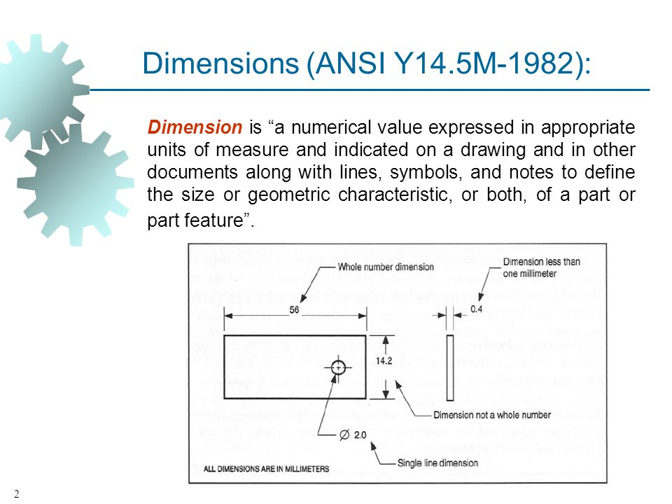 Dimensions (ANSI Y14.5M 1982): Dimension is a numerical value expressed in appropriate units of measure and indicated on a drawing and in other documents along with lines, symbols, and notes to define the size or geometric characteristic, or both, of a part or part feature.