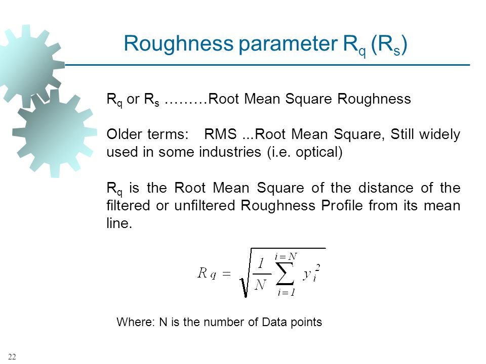 Roughness parameter R q (R s ) R q or R s ………Root Mean Square Roughness Older terms: RMS...Root Mean Square, Still widely used in some industries (i.e.