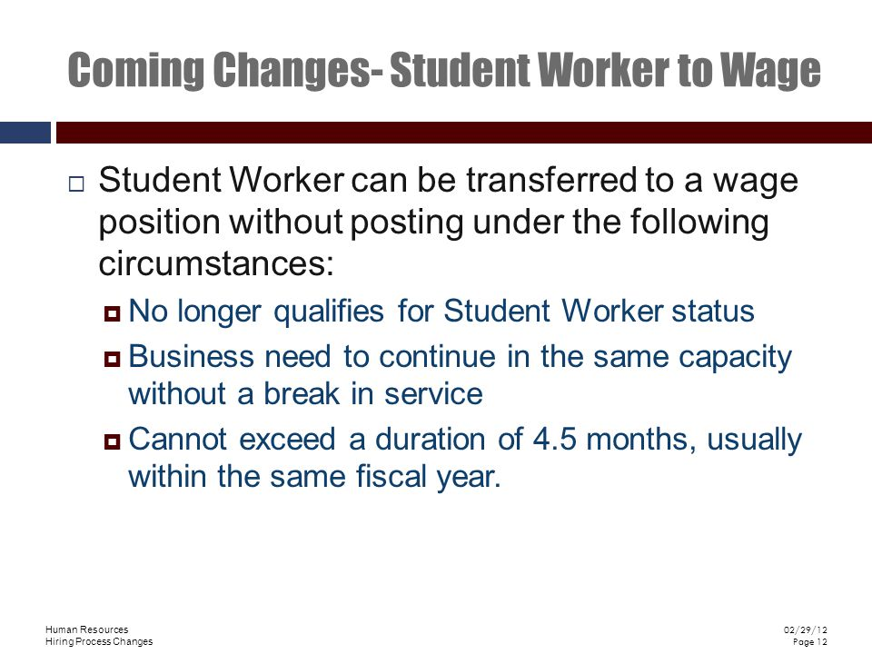 Human Resources Hiring Process Changes 02/29/12 Page 12 Coming Changes- Student Worker to Wage Student Worker can be transferred to a wage position without posting under the following circumstances: No longer qualifies for Student Worker status Business need to continue in the same capacity without a break in service Cannot exceed a duration of 4.5 months, usually within the same fiscal year.