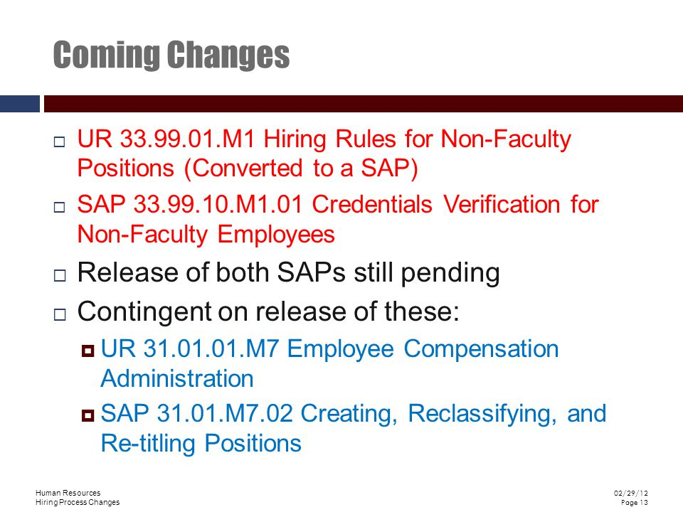 Human Resources Hiring Process Changes 02/29/12 Page 13 Coming Changes UR 33.99.01.M1 Hiring Rules for Non-Faculty Positions (Converted to a SAP) SAP 33.99.10.M1.01 Credentials Verification for Non-Faculty Employees Release of both SAPs still pending Contingent on release of these: UR 31.01.01.M7 Employee Compensation Administration SAP 31.01.M7.02 Creating, Reclassifying, and Re-titling Positions