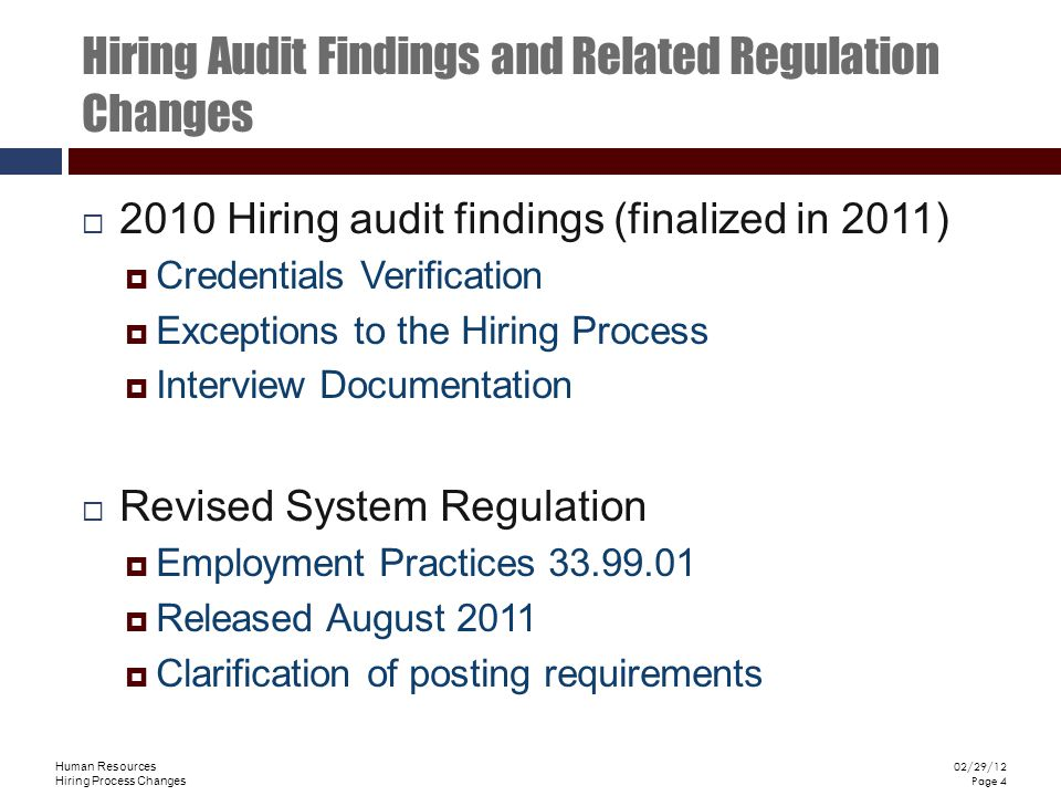 Human Resources Hiring Process Changes 02/29/12 Page 4 Hiring Audit Findings and Related Regulation Changes 2010 Hiring audit findings (finalized in 2011) Credentials Verification Exceptions to the Hiring Process Interview Documentation Revised System Regulation Employment Practices 33.99.01 Released August 2011 Clarification of posting requirements