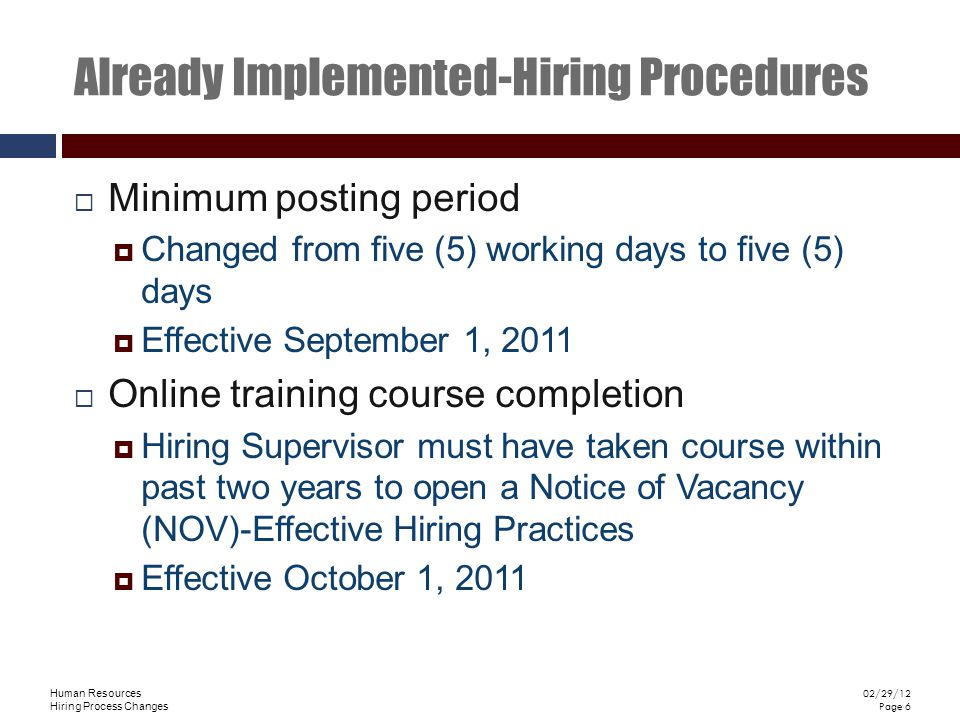 Human Resources Hiring Process Changes 02/29/12 Page 6 Already Implemented-Hiring Procedures Minimum posting period Changed from five (5) working days to five (5) days Effective September 1, 2011 Online training course completion Hiring Supervisor must have taken course within past two years to open a Notice of Vacancy (NOV)-Effective Hiring Practices Effective October 1, 2011
