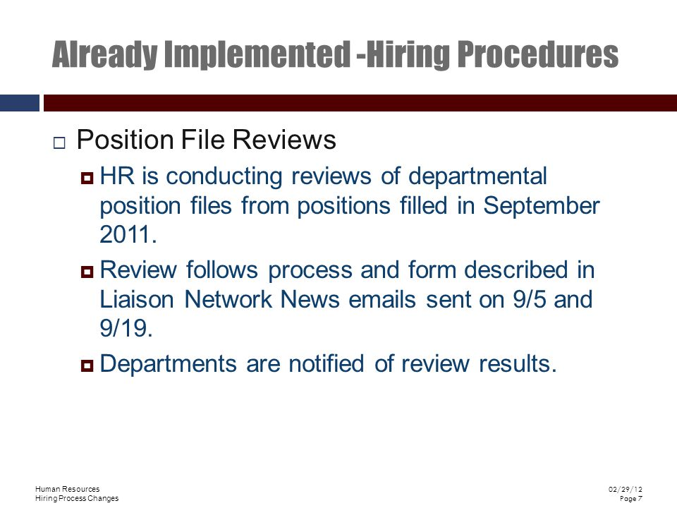 Human Resources Hiring Process Changes 02/29/12 Page 7 Already Implemented -Hiring Procedures Position File Reviews HR is conducting reviews of departmental position files from positions filled in September 2011.