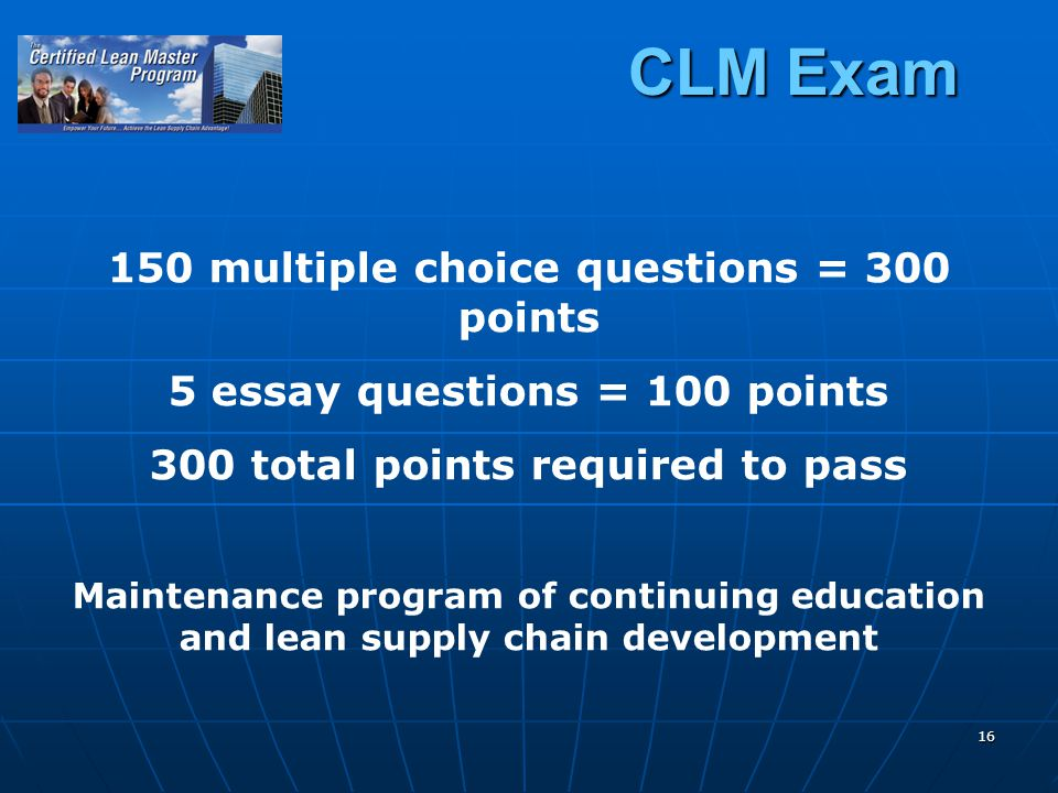 16 CLM Exam 150 multiple choice questions = 300 points 5 essay questions = 100 points 300 total points required to pass Maintenance program of continuing education and lean supply chain development