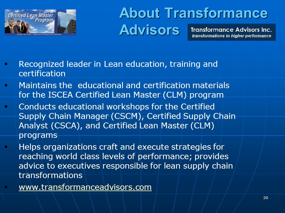 20 About Transformance Advisors Recognized leader in Lean education, training and certification Maintains the educational and certification materials for the ISCEA Certified Lean Master (CLM) program Conducts educational workshops for the Certified Supply Chain Manager (CSCM), Certified Supply Chain Analyst (CSCA), and Certified Lean Master (CLM) programs Helps organizations craft and execute strategies for reaching world class levels of performance; provides advice to executives responsible for lean supply chain transformations www.transformanceadvisors.com