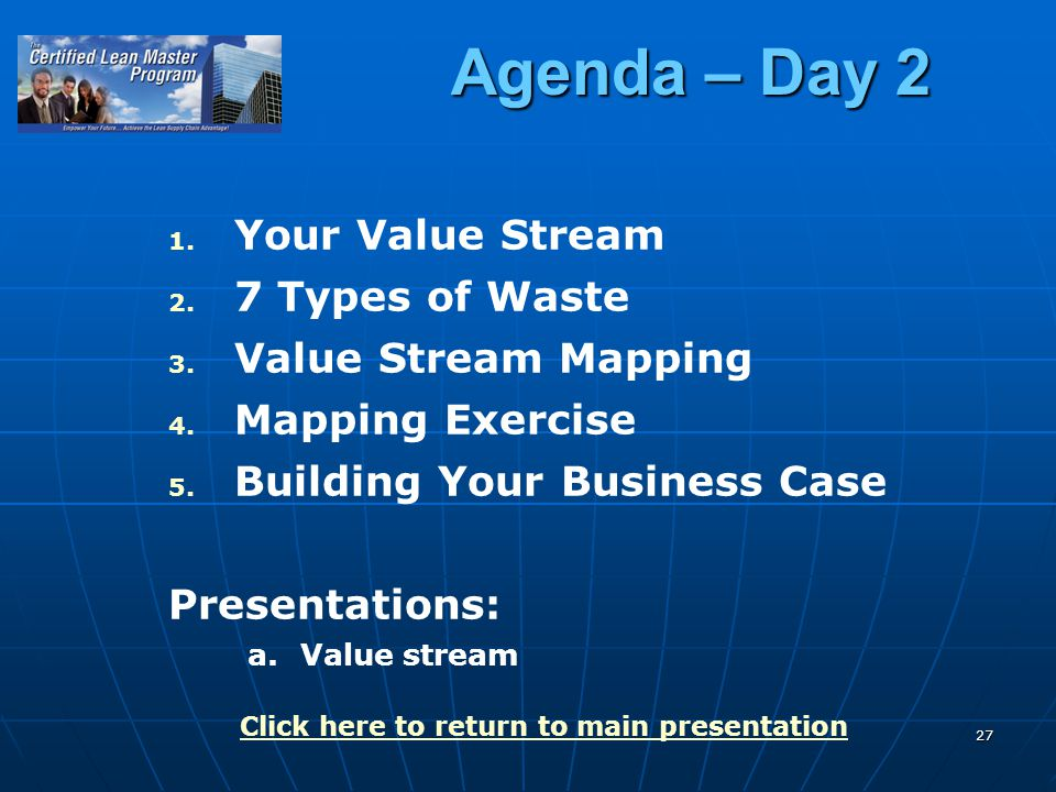27 Agenda – Day 2 1. 1. Your Value Stream 2. 2. 7 Types of Waste 3. 3. Value Stream Mapping 4. 4. Mapping Exercise 5. 5. Building Your Business Case P